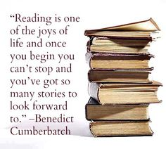 """Reading is one of the joys of life and once you begin you can't stop and you've got so many stories to look forward to."" --Benedict Cumberbatch"