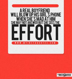 A real boyfriend will blow up his girl's phone when she's mad at him. She may not want to answer, but at least she'll see his effort -    Meaning of Photo:  A guy that wants to make things right with his girlfriend will do whatever it takes. If you have to call her over and over just to show that you care then that is what it takes. When a woman is upset and you love her, you should do whatever to make her feel better. Let her see the effort, it shows you love her.