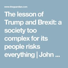 The lesson of Trump and Brexit: a society too complex for its people risks everything | John Harris | Opinion | The Guardian
