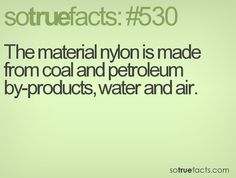 The material nylon is made from coal and petroleum by-products, water and air.