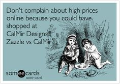 Don't complain about high prices online because you could have shopped at CalMir Designs!!! Zazzle vs CalMir.