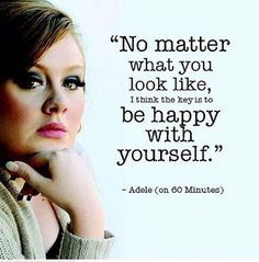 """No matter what you look like, I think the key is to be happy with yourself."" - Adele #beautiful #quotes"