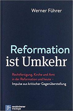 Reformation ist Umkehr: Rechtfertigung, Kirche und Amt in der Reformation und heute - Impulse aus kritischer Gegenüberstellung: Amazon.de: Werner Führer: Bücher