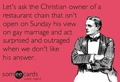 lets hate someone for having their own opinion because you think everyone should have their own opinion - HYPOCRITES!     they dont deny gays service, they dont preach at them in the drive thru, the OWNER happens to have an opinion so lets hate & punish the employees and the yummy chicken.     how about we boycott companies for TANGIBLE PROBLEMS like enslaving and under paying foreign children to make their stuff instead of fight over peoples THOUGHTS.
