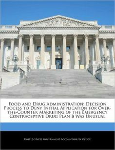 Food and Drug Administration: Decision Process to Deny Initial Application for Over-The-Counter Marketing of the Emergency Contraceptive Drug Plan B