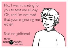 No, I wasn't waiting for you to text me all day. Oh, and I'm not mad that you're ignoring me either. Said no girlfriend, ever.