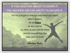 If you have the ability to desire it, the Universe has the ability to deliver it. You've just got to line up with what you want, which means: be as HAPPY as you can as often as you can be there and let everything else take care of itself. *Abraham-Hicks Quotes (AHQ2301) #desire #happy #estherhicks