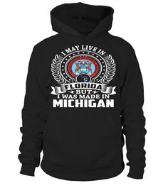 I May Live in Florida But I Was Made in Michigan State T-Shirt V1 #MadeInMichigan