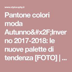 Pantone colori moda Autunno/Inverno 2017-2018: le nuove palette di tendenza [FOTO] | Stylosophy