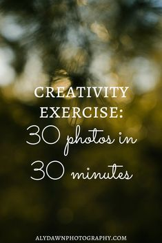 Aly Dawn Photography Creativity Exercise: 30 photos in 30 minutes #photography #photographytips