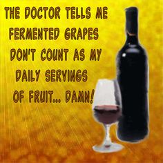 The Doctor tells me fermented grapes don't count as my daily servings of fruit.  What does he know anyway?