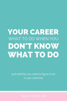 Your Career: What To Do When You Don't Know What To Do - Smart Twenties | Smart Twenties