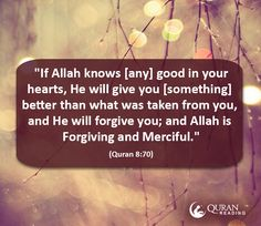 """If Allah knows [any] good in your hearts, He will give you [something] better than what was taken from you, and He will forgive you; and Allah is Forgiving and Merciful."" (Quran 8:70) #Intention #Islam #Quran"