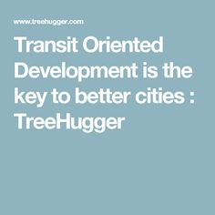 Transit Oriented Development is the key to better cities : TreeHugger