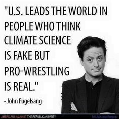 The US leads the world in people who think climate science is fake but pro-wrestling is real. - John Fugelsang