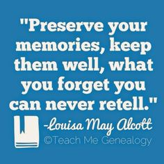 """""""Preserve your memories, keep them well, what you forget you can never retell."""" -Louisa May Alcott   Teach Me Genealogy"""