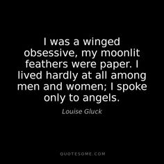 """my moonlit feathers were paper"""" -Louise Gluck - Coffee Louise Gluck, Poem A Day, Mary Oliver, Literary Quotes, Beautiful Words, Inspire Me, Life Lessons, Me Quotes, Wings"""