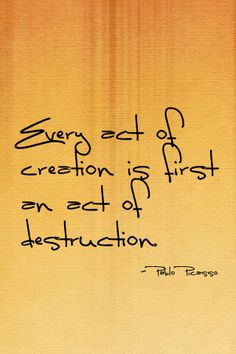 """""""Every act of creation is first an act of destruction."""""""