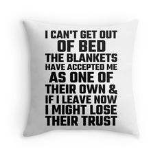 'I Can't Get Out Of Bed The Blankets Have Accepted Me As One Of Their Own' Throw Pillow by evahhamilton Really Funny Memes, Stupid Funny Memes, Funny Relatable Memes, Haha Funny, Funny Pillows, Cute Pillows, Throw Pillows, Sarcastic Quotes, Funny Quotes