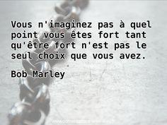 """""""Vous n'imaginez pas à quel point vous êtes fort tant qu'être fort n'est pas le seul choix que vous avez.""""  - Bob Marley  http://ift.tt/1V9s8wk"""