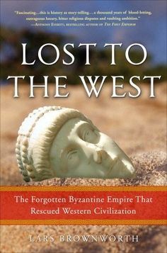 Lost to the West: The Forgotten Byzantine Empire That Rescued Western Civilization  by Lars Brownworth