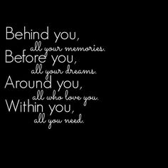 Behind you, all your memories. Before you, all your dreams. Around you, all those who love you. Within you, all you need.