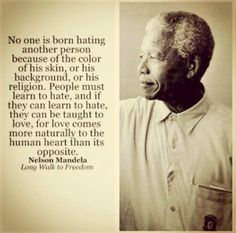"""""""No one is born hating another person because of the color of his skin, or his background, or his religion. People must learn to hate, and if they can learn to hate, they can be taught to love, for love comes more naturally to the human heart than its opposite."""" ~ Nelson Mandela"""