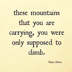 These mountains that you are carrying, you were only supposed to climb.