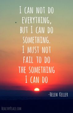 Positive quote: I can not do everything, but I can do something. I must not fail to do the something I can do.   www.HealthyPlace.com