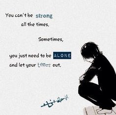 you can't be strong all the times. sometimes, you just need to be alone and let your tears out. #anime #quote