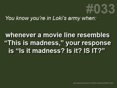 You Know You're In Loki's Army When...   I actually did this while watching Man of Steel with my brother. He didn't get it.