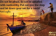 Do not be afraid, do not be satisfied with mediocrity.  Put out into the deep and let down your net for a catch!