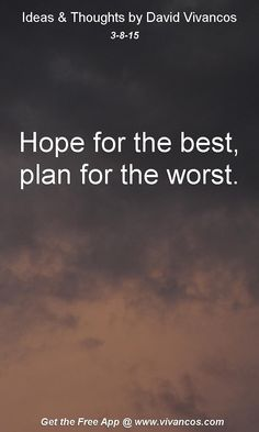 "March 8th 2015 Idea, ""Hope for the best, plan for the worst."" https://www.youtube.com/watch?v=CIZTgNNoXSY"