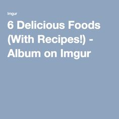 6 Delicious Foods (With Recipes!) - Album on Imgur
