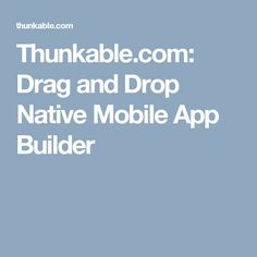 Thunkable.com: Drag and Drop Native Mobile App Builder
