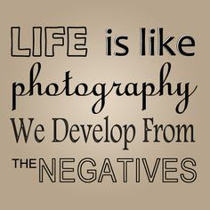 Life is like photography. We develop from the Negatives.