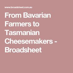 From Bavarian Farmers to Tasmanian Cheesemakers - Broadsheet Tasmania, Farmers, Homesteads