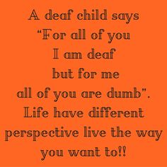 """A deaf child says """"For all of you I am deaf but for me all of you are dumb"""". Life have different perspective live the way you want to!! #QuotesYouLove #QuoteOfTheDay #Attitude #QuotesOnAttitude #AttitudeQuotes  Visit our website  for text status wallpapers.  www.quotesulove.com"""