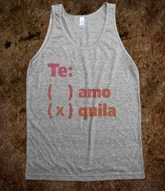 Te Amo Or Quila (Tank)...we're making this.