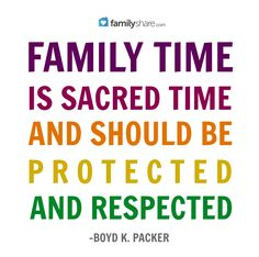 """""""Family time is sacred time and should be protected and respected."""" -Boyd. K. Packer."""