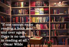 """""""If one cannot enjoy reading a book over and over again, there is no use in reading at all."""" -Oscar Wilde"""