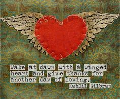 """wake at dawn with a winged heart and give thanks for another day of loving."" Kahlil Gilbran"