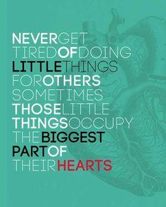 Never get tired of doing little things for others. Sometimes those little things occupy the biggest part of their hearts.   อย่าเบื่อหน่ายกับการทำสิ่งเล็ก ๆ เพื่อคนอื่น เพราะบางครั้งสิ่งเล็ก ๆ นั้น อาจกลายเป็นสิ่งยิ่งใหญ่ในหัวใจของคนเหล่านั้น