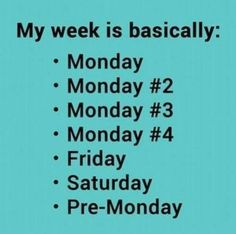 true story --- mostly. Monday, Monday #2, Hump Day, Pre-Friday, Friday, Saturday, Pre-Monday (Sunday NIGHT only feels this way for me).