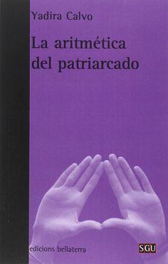 La aritmética del patriarcado / Yadira Calvo.-- Barcelona : Bellaterra, 2016.