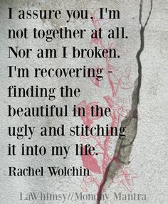 Monday Mantra 132    I assure you, I'm not together at all. Nor am I broken. I'm recovering - finding the beautiful in the ugly and stitching it into my life. Rachel Wolchin quote Word Nerd via LaWhimsy
