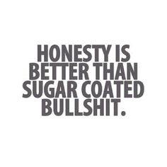 Honesty is better than sugar coated bullshit