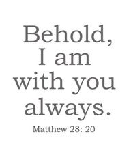 Behold, I am with you always. -Matthew 28:20