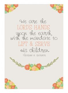 We are the Lords Hands upon the earth with a mandate to Lift  Serve his Children - Thomas S Monson