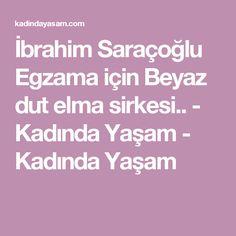 İbrahim Saraçoğlu Egzama için Beyaz dut elma sirkesi.. - Kadında Yaşam - Kadında Yaşam